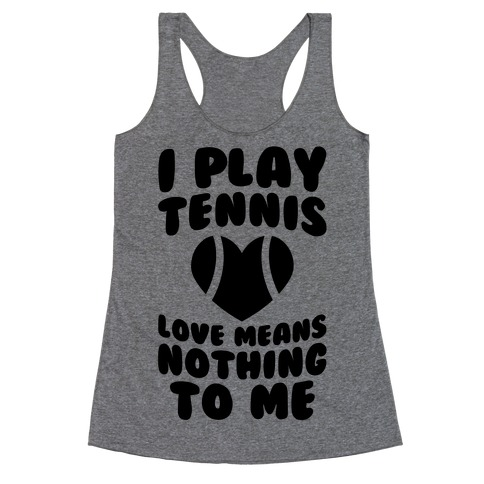 I Play Tennis (Love Means Nothing To Me) Racerback Tank Top