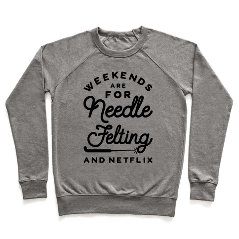 Weekends Are For Needle Felting And Netflix Pullover