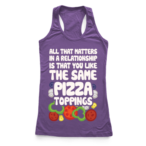 All That Matters In A Relationship Is That You Like The Same Pizza Toppings Racerback Tank Top