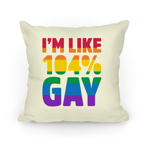 I'm Like 104% Gay Pillow