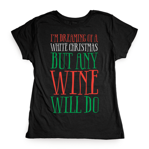 I'm Dreaming Of A White Christmas, But Any Wine Will Do Womens T-Shirt