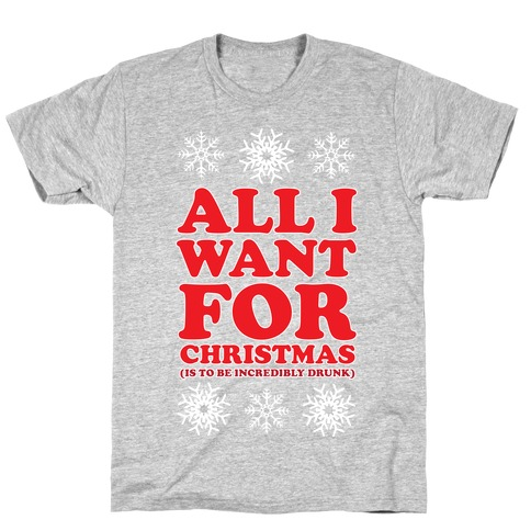 ALL I WANT FOR CHRISTMAS (ALCOHOLIC EDITION) T-Shirt