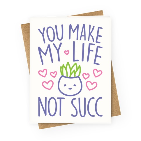 You Make My Life Not Succ Greeting Card