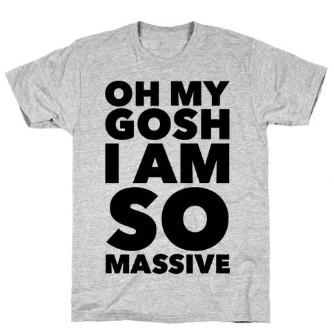Oh My Gosh I Am So Massive Mens T-Shirt