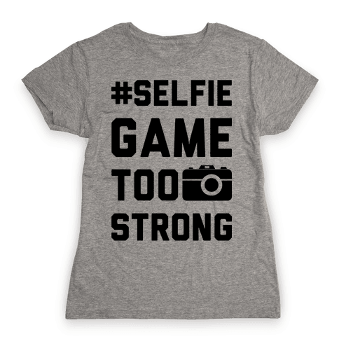 Selfie Game Too Strong Womens T-Shirt