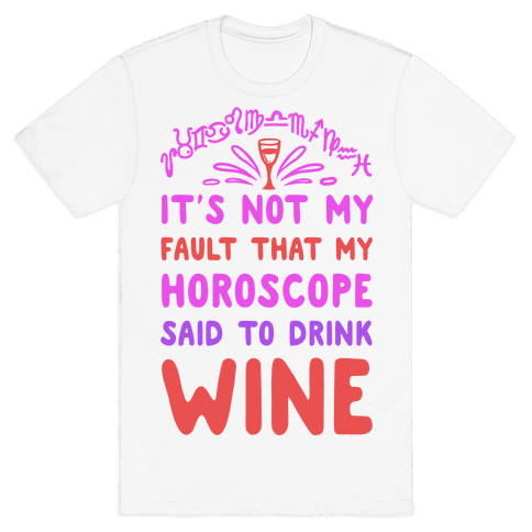 It's Not My Fault That My Horoscope Told Me to Drink Wine Mens T-Shirt