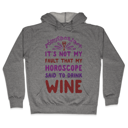 It's Not My Fault That My Horoscope Told Me to Drink Wine Hooded Sweatshirt