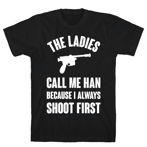 The Ladies Call Me Han Because I Always Shoot First Mens T-Shirt
