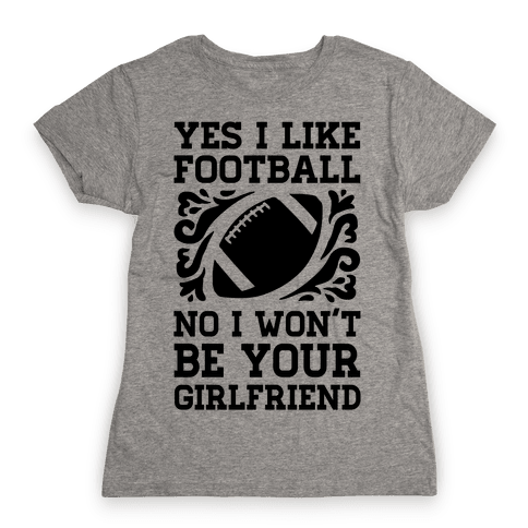 Yes I Like Football No I Won't Be Your Girlfriend Womens T-Shirt