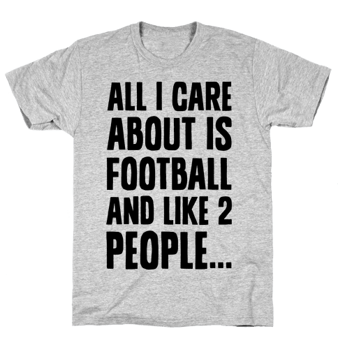 All I Care About is Football and Like Two People Mens T-Shirt