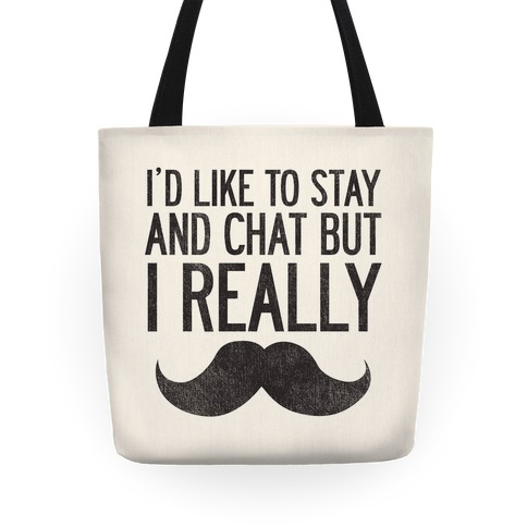 I'd Like To Stay and Chat But I Really Mustache Tote