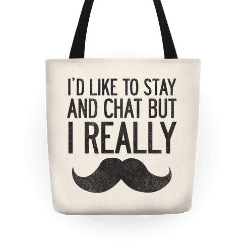 I'd Like To Stay and Chat But I Really Mustache