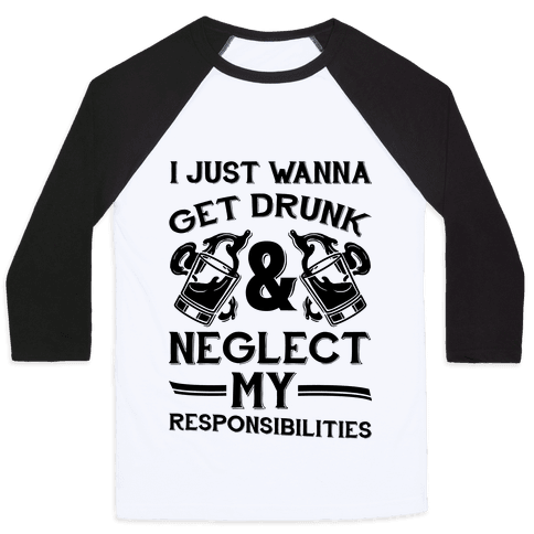 I Just Wanna Get Drunk And Neglect My Responsibilities Baseball Tee