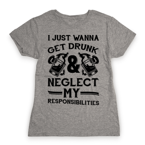 I Just Wanna Get Drunk And Neglect My Responsibilities Womens T-Shirt