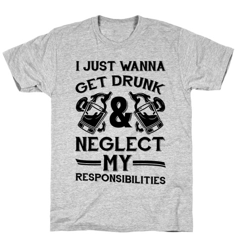 I Just Wanna Get Drunk And Neglect My Responsibilities T-Shirt