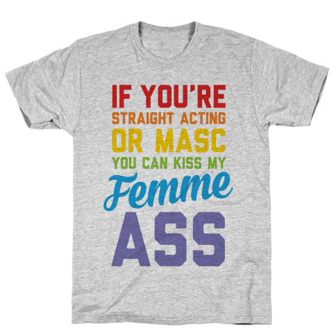 If You're Straight Acting Or Masc, You Can Kiss My Femme Ass Mens T-Shirt