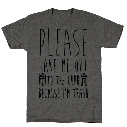 Please Take Me Out To The Curb Because I'm Trash Mens T-Shirt