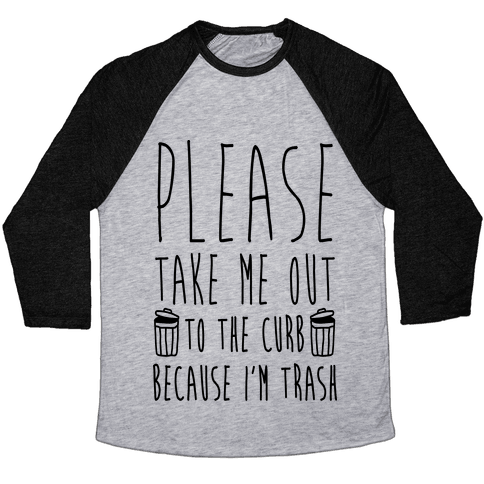 Please Take Me Out To The Curb Because I'm Trash Baseball Tee