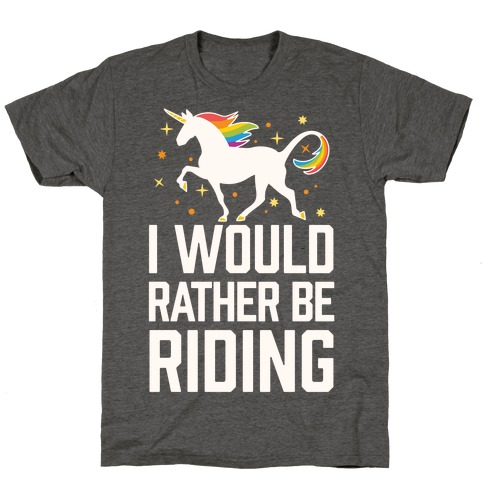 I Would Rather Be Riding (My Unicorn) T-Shirt