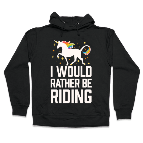 I Would Rather Be Riding (My Unicorn) Hooded Sweatshirt