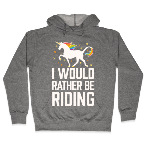 I Would Rather Be Riding (My Unicorn) Hooded Sweatshirt