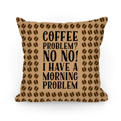 Coffee Problem? No No! I Have a Morning Problem Pillow