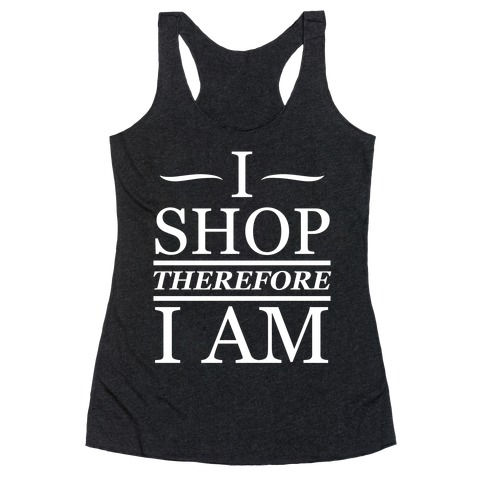I Shop Therefore I Am (White Ink) Racerback Tank Top