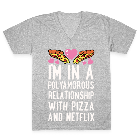 I'm In A Polyamorous Relationship With Pizza And Netflix V-Neck Tee Shirt
