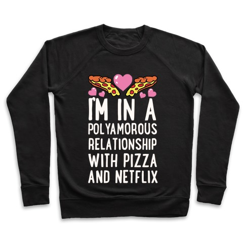 I'm In A Polyamorous Relationship With Pizza And Netflix Pullover