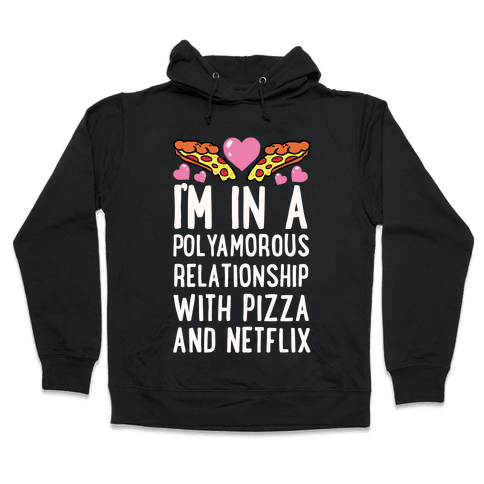 I'm In A Polyamorous Relationship With Pizza And Netflix Hooded Sweatshirt