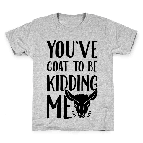 You've Goat to be Kidding Me Kids T-Shirt
