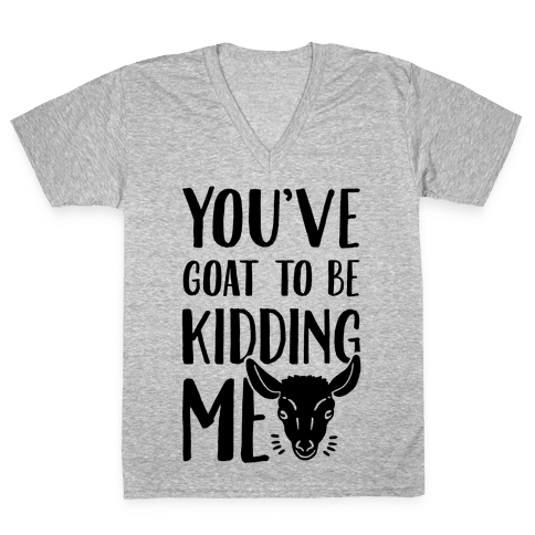 You've Goat to be Kidding Me V-Neck Tee Shirt