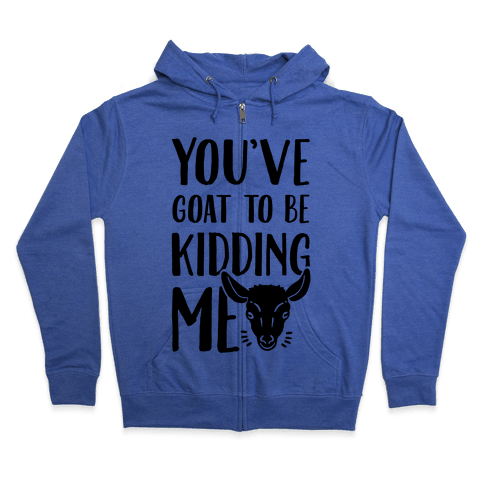 You've Goat to be Kidding Me Zip Hoodie
