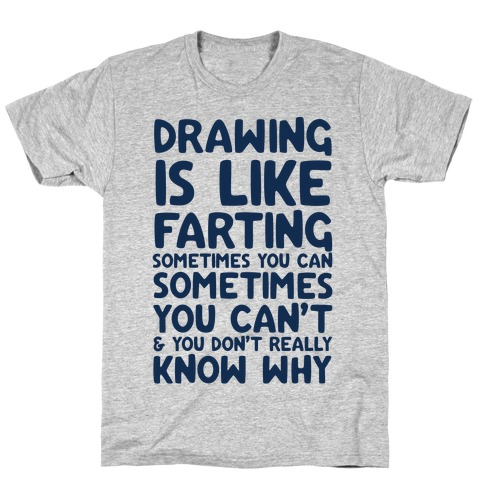 Drawing Is Like Farting Sometimes You Can Sometimes You Can't & You Don't Really Know Why T-Shirt
