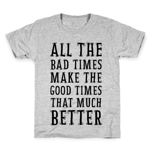 All The Bad Times Make the Good Times That Much Better Kids T-Shirt