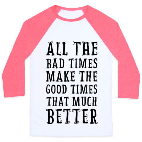All The Bad Times Make the Good Times That Much Better Baseball Tee