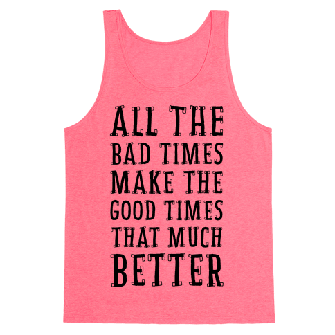All The Bad Times Make the Good Times That Much Better Tank Top