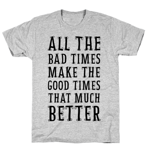All The Bad Times Make the Good Times That Much Better Mens T-Shirt