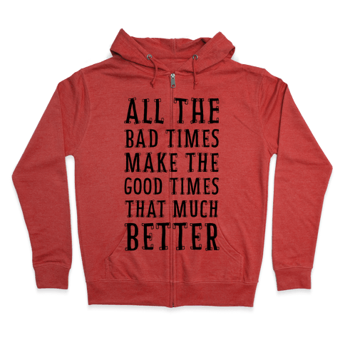 All The Bad Times Make the Good Times That Much Better Zip Hoodie