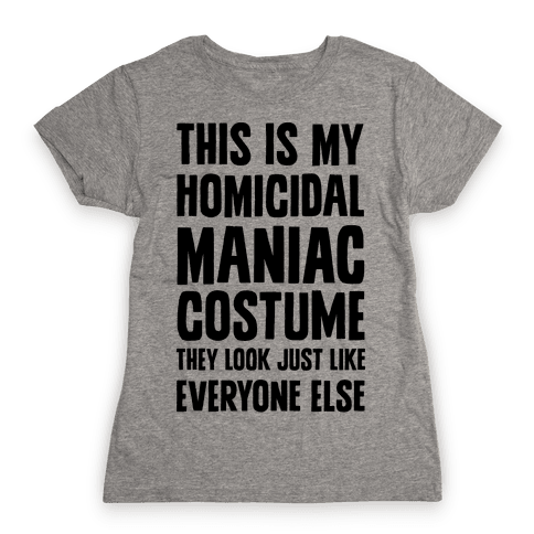 This Is My homicidal Maniac Costume They Look Just Like Everyone Else. Womens T-Shirt