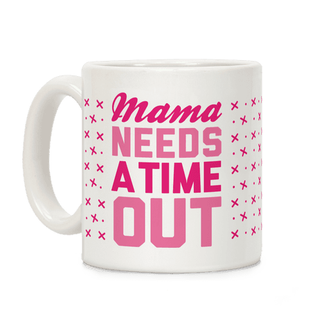 Mama Needs A Time Out Coffee Mug