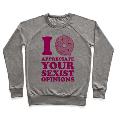 I (Donut) Appreciate Your Sexist Opinions Pullover