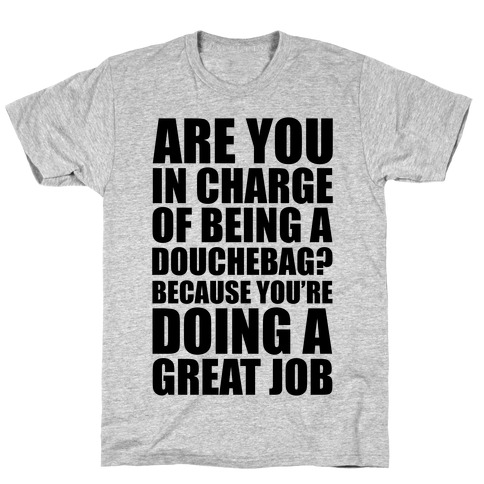 Are You In Charge Of Being A Douchebag? Mens T-Shirt