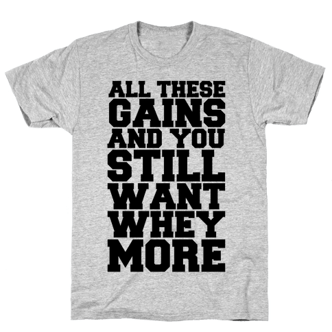 All These Gains and Still You Want Whey More Mens T-Shirt