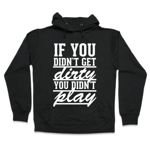 If You Didn't Get Dirty You Didn't Play (White Ink) Hooded Sweatshirt
