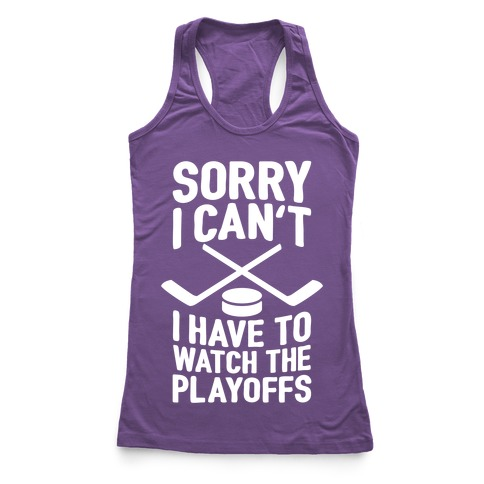 Sorry I Can't, I Have To Watch The Playoffs Racerback Tank Top