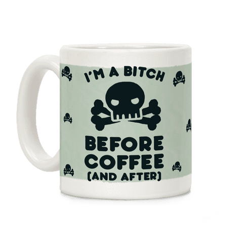 I'm A Bitch Before Coffee (And After) Coffee Mug