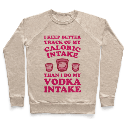 I Keep Better Track Of My Caloric Intake Than I Do My Vodka Intake Pullover