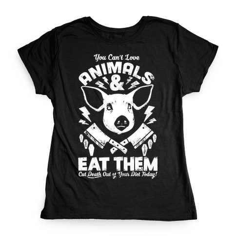 You Can't Love Animals and Eat Them Womens T-Shirt