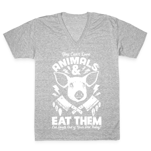 You Can't Love Animals and Eat Them V-Neck Tee Shirt